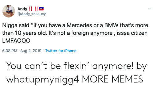 "Mercedes: Andy !!!!  @Andy_sosaucy  Nigga said ""if you have a Mercedes or a BMW that's more  than 10 years old. It's not a foreign anymore, isssa citizen  LMFAOOO  6:38 PM Aug 2, 2019 Twitter for iPhone You can't be flexin' anymore! by whatupmynigg4 MORE MEMES"