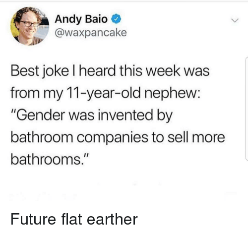 """Flat Earther: Andy Baio  @waxpancake  Best joke l heard this week was  from my 11-year-old nephew:  """"Gender was invented by  bathroom companies to sell more  bathrooms."""" Future flat earther"""