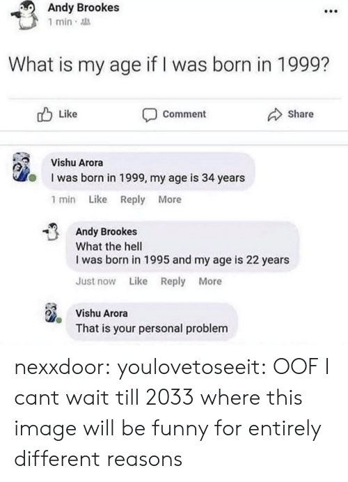 Just Now: Andy Brookes  1 min  What is my age if I was born in 1999?  Like  Share  Comment  Vishu Arora  I was born in 1999, my age is 34 years  1 min Like Reply More  Andy Brookes  What the hell  I was born in 1995 and my age is 22 years  Just now Like Reply More  Vishu Arora  That is your personal problem nexxdoor: youlovetoseeit: OOF  I cant wait till 2033 where this image will be funny for entirely different reasons