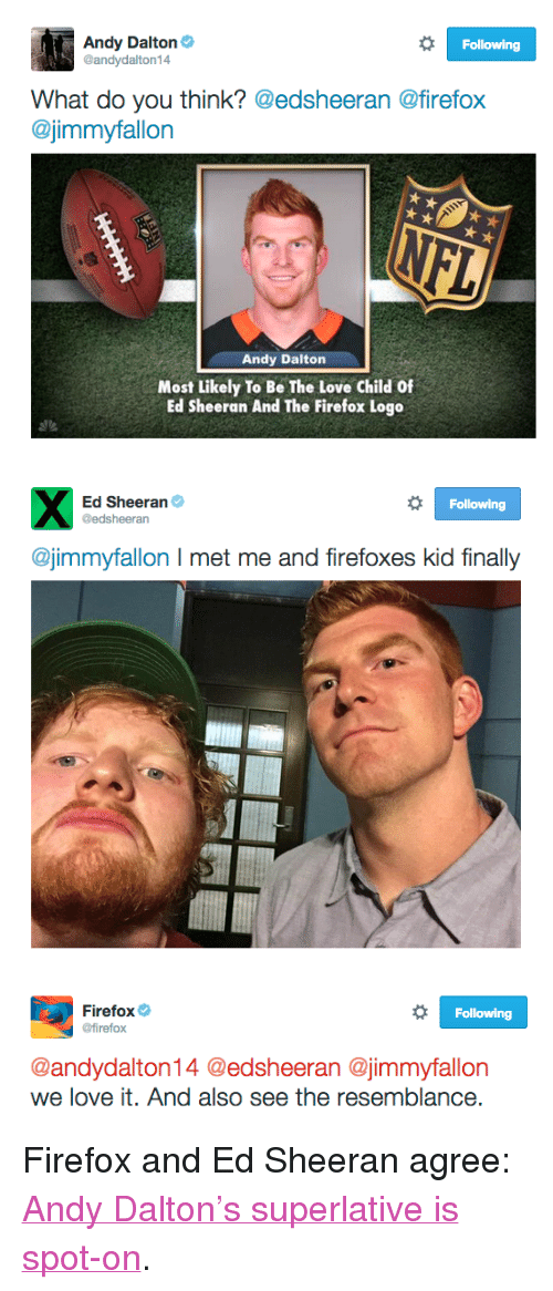 """Andy Dalton: Andy Dalton  @andydalton14  Following  What do you think? @edsheeran @firefox  @jimmyfallon  Andy Dalton  Most Likely To Be The Love Child Of  Ed Sheeran And The Firefox Logo   Ed Sheeran  @edsheeran  Following  @jimmyfallon I met me and firefoxes kid finally   Firefox  @firefox  Following  @andydalton14 @edsheeran @jimmyfallon  we love it. And also see the resemblance <p>Firefox and Ed Sheeran agree: <a href=""""https://www.youtube.com/watch?v=oB4R7twWMjs&amp;index=38&amp;list=UU8-Th83bH_thdKZDJCrn88g"""" target=""""_blank"""">Andy Dalton's superlative is spot-on</a>.</p>"""
