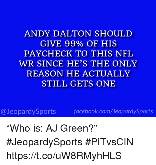 """Andy Dalton: ANDY DALTON SHOULD  GIVE 99% OF HIS  PAYCHECK TO THIS NFL  WR SINCE HE'S THE ONLY  REASON HE ACTUALLY  STILL GETS ONE  @JeopardySportsfacebook.com/JeopardySports """"Who is: AJ Green?"""" #JeopardySports #PITvsCIN https://t.co/uW8RMyhHLS"""