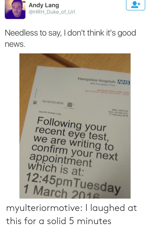 Its Good: Andy Lang  @HRH_Duke_of_Url  Needless to say, I don't think it's good  news  Hampshire Hospitals NHS  NHS Foundation Trust  Aepointments Officer 01062 111000  Mon F n 00 am  00 pm.Sat 10.00 am  MRN 30041035  NHS 432 994 2161  17 February 2016  Dear Mr Andrew Lang  Following your  recent eye test  we are writing to  confirm your next  appointment  which is at:  12:45pmTuesday  1 March 2016 myulteriormotive: I laughed at this for a solid 5 minutes