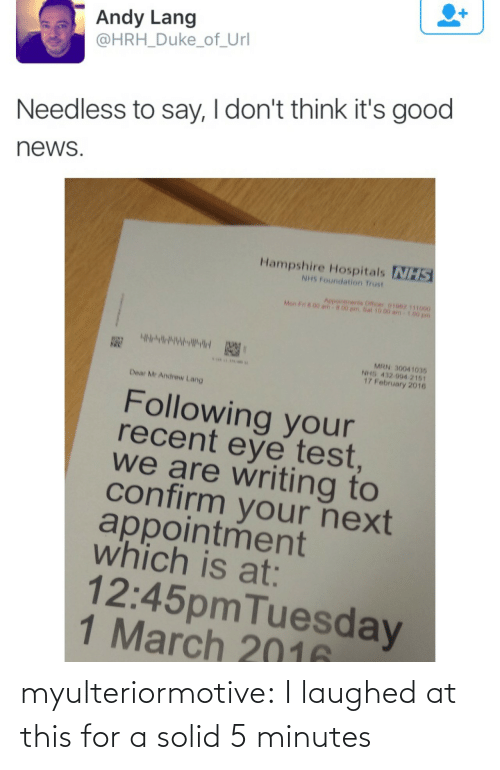 sat: Andy Lang  @HRH_Duke_of_Url  Needless to say, I don't think it's good  news  Hampshire Hospitals NHS  NHS Foundation Trust  Aepointments Officer 01062 111000  Mon F n 00 am  00 pm.Sat 10.00 am  MRN 30041035  NHS 432 994 2161  17 February 2016  Dear Mr Andrew Lang  Following your  recent eye test  we are writing to  confirm your next  appointment  which is at:  12:45pmTuesday  1 March 2016 myulteriormotive: I laughed at this for a solid 5 minutes