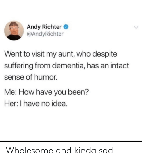 Suffering: Andy Richter  @AndyRichter  Went to visit my aunt, who despite  suffering from dementia, has an intact  sense of humor  Me: How have you been?  Her: I have no idea. Wholesome and kinda sad