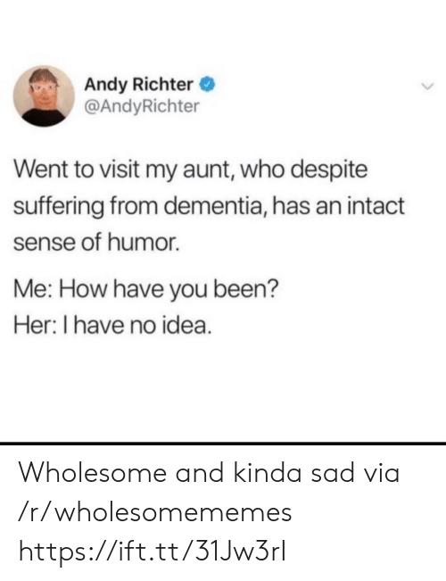 Suffering: Andy Richter  @AndyRichter  Went to visit my aunt, who despite  suffering from dementia, has an intact  sense of humor  Me: How have you been?  Her: I have no idea. Wholesome and kinda sad via /r/wholesomememes https://ift.tt/31Jw3rI
