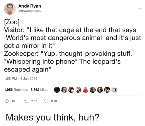 """Huh, Phone, and Animal: Andy Ryan  @ItsAndyRyan  Visitor: """"I like that cage at the end that says  World's most dangerous animal' and it's just  got a mirror in it""""  Zookeeper: """"Yup, thought-provoking stuff  Whispering into phone* The leopard's  escaped again  1:55 PM - 4 Jan 2019  1,956 Retweets 8,862 Likes  15 t2.0K 8.9K Makes you think, huh?"""