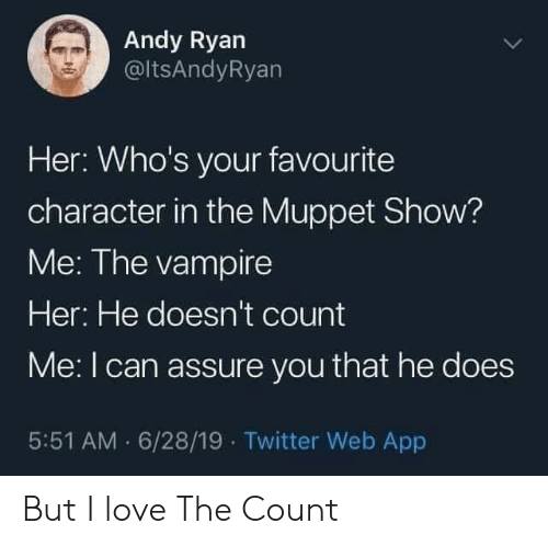 the count: Andy Ryan  @ltsAndyRyan  Her: Who's your favourite  character in the Muppet Show?  Me: The vampire  Her: He doesn't count  Me: I can assure you that he does  5:51 AM 6/28/19 Twitter Web App But I love The Count
