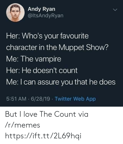 the count: Andy Ryan  @ltsAndyRyan  Her: Who's your favourite  character in the Muppet Show?  Me: The vampire  Her: He doesn't count  Me: I can assure you that he does  5:51 AM 6/28/19 Twitter Web App But I love The Count via /r/memes https://ift.tt/2L69hqi