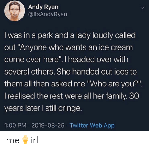 "Come Over, Family, and Twitter: Andy Ryan  @ltsAndyRyan  I was in a park and a lady loudly called  out ""Anyone who wants an ice cream  come over here"". I headed over with  several others. She handed out ices to  them all then asked me ""Who are you?""  I realised the rest were all her family. 30  years later I still cringe.  1:00 PM 2019-08-25 Twitter Web App me🍦irl"