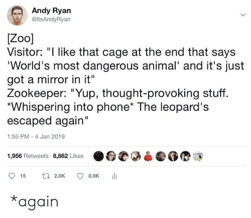 """Most Dangerous: Andy Ryan  @ltsAndyRyan  Zoo]  Visitor: """"I like that cage at the end that says  'World's most dangerous animal' and it's just  got a mirror in it""""  Zookeeper: """"Yup, thought-provoking stuff.  Whispering into phone* The leopard's  escaped again""""  1:55 PM -4 Jan 2019  1,956 Retweets 8,862 Likes  t 2.0K  15  8.9K *again"""