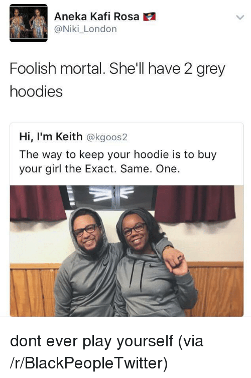 Blackpeopletwitter, Girl, and Grey: Aneka Kafi Rosa  @Niki_London  Foolish mortal. She'll have 2 grey  hoodies  Hi, I'm Keith @kgoos2  The way to keep your hoodie is to buy  your girl the Exact. Same. One. <p>dont ever play yourself (via /r/BlackPeopleTwitter)</p>