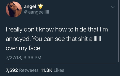 Shit, Angel, and How To: angel  @aangeelI  I really don't know how to hide that I'm  annoyed. You can see that shit alllII  over my face  7/27/18, 3:36 PM  7,592 Retweets 11.3K Likes