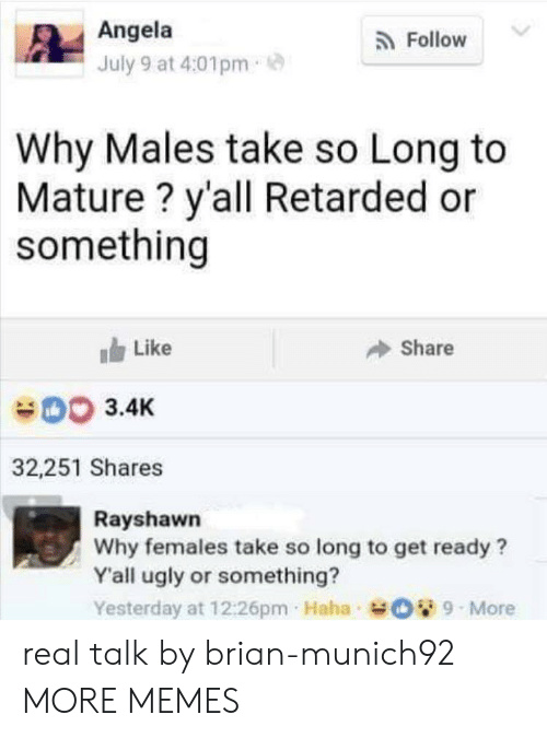 mature: Angela  Follow  July 9 at 4:01pm  Why Males take so Long to  Mature? y'all Retarded or  something  Like  Share  003.4K  32,251 Shares  Rayshawn  Why females take so long to get ready?  Y'all ugly or something?  Yesterday at 12:26pm Haha O9-More real talk by brian-munich92 MORE MEMES