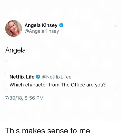 Life, Memes, and Netflix: Angela Kinsey  @AngelaKinsey  Angela  Netflix Life@NetflixLifee  Which character from The Office are you?  7/30/18, 8:56 PM This makes sense to me