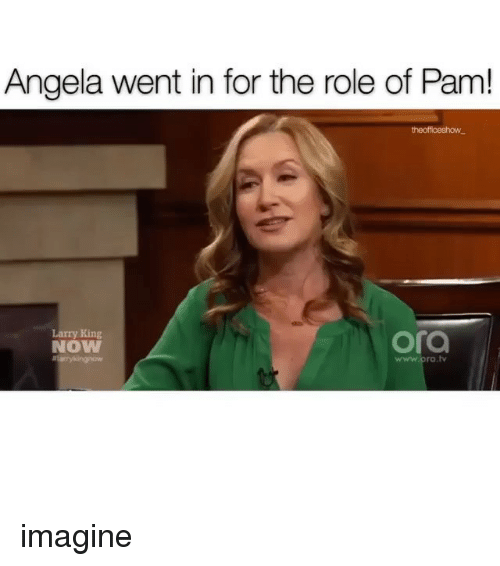 Larry King, Memes, and 🤖: Angela went in for the role of Pam!  Larry King  NOW  ora  www.ora.t imagine