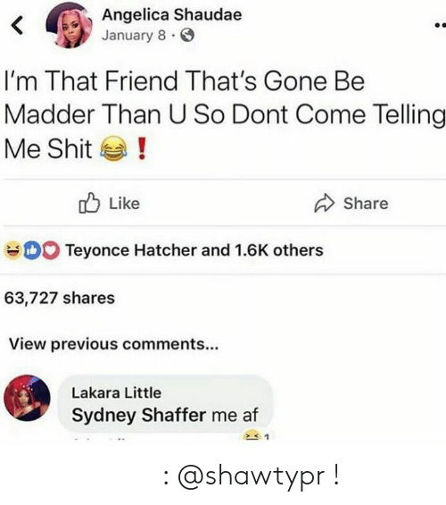 Pinterest: Angelica Shaudae  January 8  <  I'm That Friend That's Gone Be  Madder Than U So Dont Come Telling  !  Me Shit  Like  Share  DO Teyonce Hatcher and 1.6K others  63,727 shares  View previous comments...  Lakara Little  Sydney Shaffer me af 𝒑𝒊𝒏𝒕𝒆𝒓𝒆𝒔𝒕 : @shawtypr !