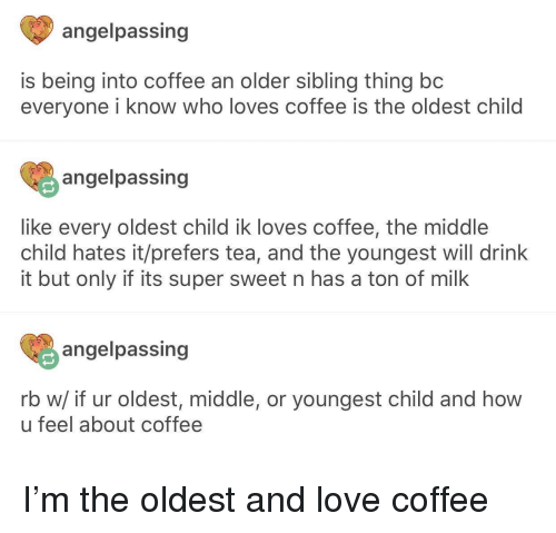 Older Sibling: angelpassing  is being into coffee an older sibling thing bc  everyone i know who loves coffee is the oldest child  angelpassing  like every oldest child ik loves coffee, the middle  child hates it/prefers tea, and the youngest will drink  it but only if its super sweet n has a ton of milk  angelpassing  rb w/ if ur oldest, middle, or youngest child and how  u feel about coffee I'm the oldest and love coffee