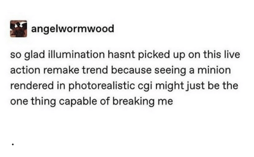 Live, Minion, and Cgi: angelwormwood  so glad illumination hasnt picked up on this live  action remake trend because seeing a minion  rendered in photorealistic cgi mightjust be the  one thing capable of breaking me .