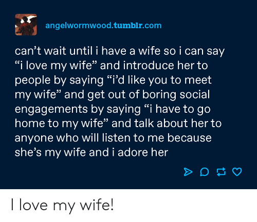 "Love, Tumblr, and Home: angelwormwood.tumblr.com  can't wait until i have a wife so i can say  ""i love my wife"" and introduce her to  people by saying ""i'd like you to meet  my wife"" and get out of boring social  engagements by saying ""i have to go  home to my wife"" and talk about her to  anyone who will listen to me because  she's my wife and i adore her I love my wife!"