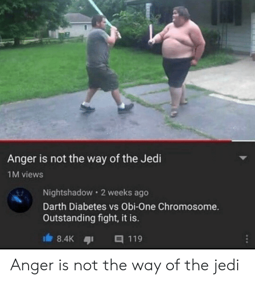 Diabetes: Anger is not the way of the Jedi  1M views  Nightshadow 2 weeks ago  Darth Diabetes vs Obi-One Chromosome.  Outstanding fight, it is.  8.4K  目119 Anger is not the way of the jedi