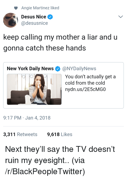 Nydailynews: Angie Martinez liked  Desus Nice ^  @desusnice  keep calling my mother a liar and u  gonna catch these hands  New York Daily News Φ @NYDailyNews  You don't actually get a  cold from the cold  nydn.us/2E5cMGO  9:17 PM Jan 4, 2018  3,311 Retweets  9,618 Likes <p>Next they&rsquo;ll say the TV doesn&rsquo;t ruin my eyesight.. (via /r/BlackPeopleTwitter)</p>