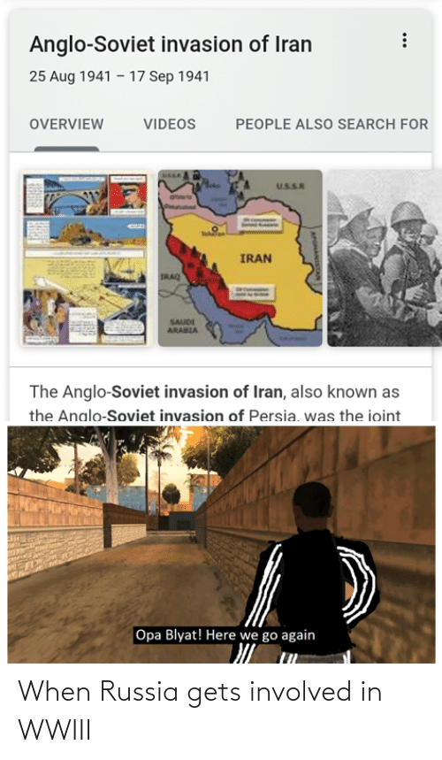 Opa: Anglo-Soviet invasion of Iran  25 Aug 1941 – 17 Sep 1941  OVERVIEW  VIDEOS  PEOPLE ALSO SEARCH FOR  USSR  Tehla  IRAN  IRAQ  SAUDI  ARABIA  The Anglo-Soviet invasion of Iran, also known as  the Analo-Soviet invasion of Persia, was the ioint  Opa Blyat! Here we go again When Russia gets involved in WWIII