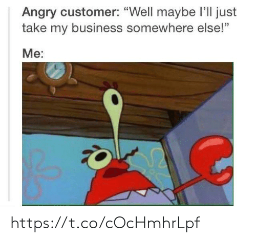 """Business, Angry, and Somewhere: Angry customer: """"Well maybe I'll just  take my business somewhere else!""""  Me: https://t.co/cOcHmhrLpf"""