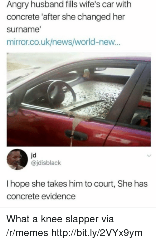 Memes, News, and Http: Angry husband fills wife's car with  concrete 'after she changed her  surname  mirror.co.uk/news/world-new...  jd  @jdisblack  I hope she takes him to court, She has  concrete evidence What a knee slapper via /r/memes http://bit.ly/2VYx9ym