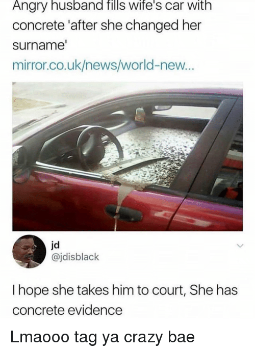 Uk News: Angry husband fills wife's car with  concrete 'after she changed her  surname  mirror.co.uk/news/world-new  jd  @jdisblack  I hope she takes him to court, She has  concrete evidence Lmaooo tag ya crazy bae