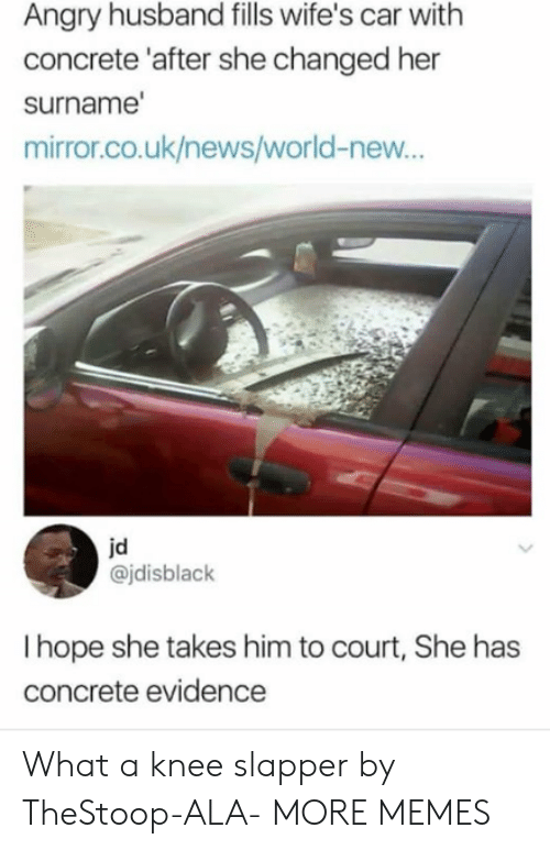 ala: Angry husband fills wife's car with  concrete 'after she changed her  surname  mirror.co.uk/news/world-new...  jd  @jdisblack  I hope she takes him to court, She has  concrete evidence What a knee slapper by TheStoop-ALA- MORE MEMES