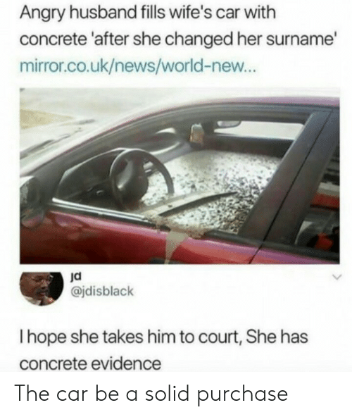 News, Mirror, and World: Angry husband fills wife's car with  concrete 'after she changed her surname  mirror.co.uk/news/world-new...  ja  @jdisblack  I hope she takes him to court, She has  concrete evidence The car be a solid purchase