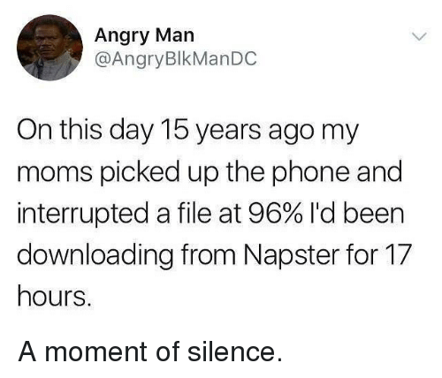 a moment of silence: Angry Man  @AngryBlkManDC  On this day 15 years ago my  moms picked up the phone and  interrupted a file at 96% I'd been  downloading from Napster for 17  hours. A moment of silence.