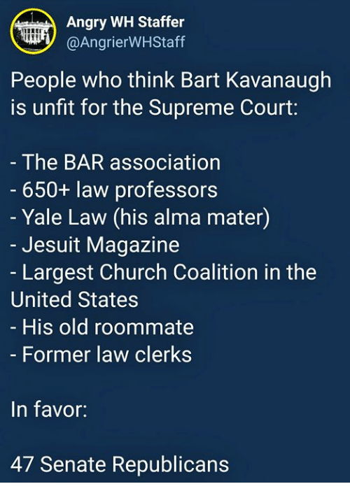 Church, Roommate, and Supreme: Angry WH Staffer  @AngrierWHStaff  People who think Bart Kavanaugh  is unfit for the Supreme Court:  The BAR association  650+ law professors  - Yale Law (his alma mater)  Jesuit Magazine  - Largest Church Coalition in the  United States  His old roommate  Former law clerks  In favor:  47 Senate Republicans