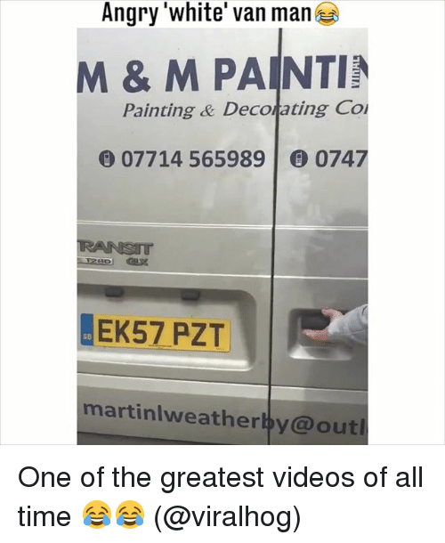 Memes, Videos, and Time: Angry 'white' van man  M & M PAINTIN  Painting & Decorating Co  07714 565989 | 6) 0747  EK57 PZT  martinlweatherby@out One of the greatest videos of all time 😂😂 (@viralhog)