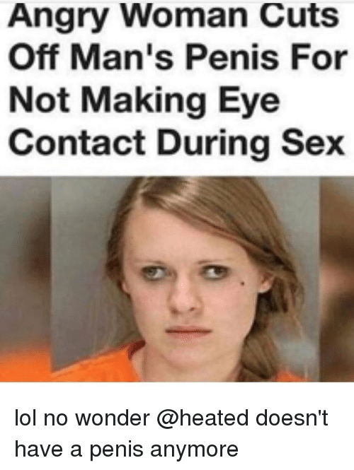 Penies: Angry Woman Cuts  Off Man's Penis For  Not Making Eye  Contact During Sex lol no wonder @heated doesn't have a penis anymore