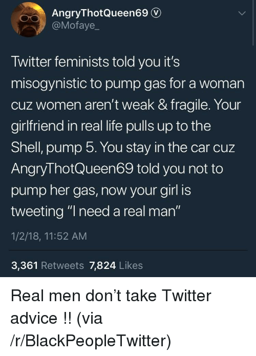 """Advice, Blackpeopletwitter, and Life: AngryThotQueen69 v  @Motaye  Twitter feminists told you it's  misogynistic to pump gas for a woman  cuz women aren't weak & fragile. Your  girlfriend in real life pulls up to the  Shell, pump 5. You stay in the car cuz  AngryThotQueen69 told you not to  pump her gas, now your girl is  tweeting """"I need a real man""""  1/2/18, 11:52 AM  3,361 Retweets 7,824 Likes <p>Real men don't take Twitter advice !! (via /r/BlackPeopleTwitter)</p>"""