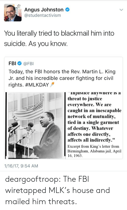 """Destiny, Fbi, and Jail: Angus Johnston  studentactivism  FAI  You literally tried to blackmail him into  suicide. As you know  FBI @FBI  Today, the FBl honors the Rev. Martin L. King  Jr. and his incredible career fighting for civil  rights. #MLKDAY  injusuice anywnere is a  threat to iustice  evervwhere. We are  caught in an inescapable  network of mutuality,  tied in a single garment  of destiny. Whatevei  affects  affects all indirectly.""""  one directly,  Excerpt from King's letter from  Birmingham, Alabama jail, April  16, 1963  1/16/17, 9:54 AM deargooftroop: The FBI wiretapped MLK's house and mailed him threats."""