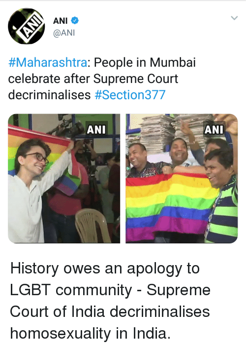 Community, Lgbt, and Supreme: ANI  @AN  #Maharashtra: People in Mumbai  celebrate after Supreme Court  decriminalises #Section377  ANI  ーANI History owes an apology to LGBT community - Supreme Court of India decriminalises homosexuality in India.