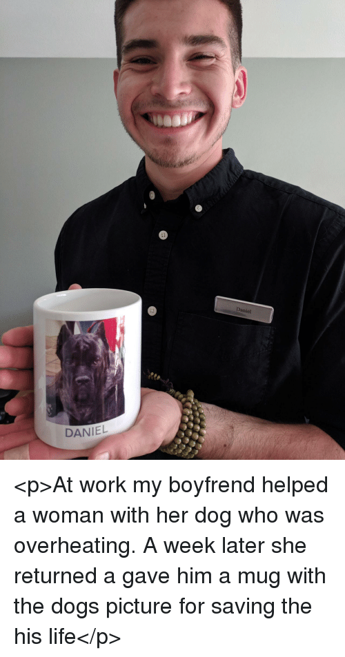 Dogs, Life, and Work: aniel  tte  DANIEL <p>At work my boyfrend helped a woman with her dog who was overheating. A week later she returned a gave him a mug with the dogs picture for saving the his life</p>
