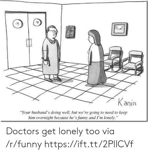 """Funny, Him, and Via: anih  """"Your husband's doing well, but we're going to need to keep  him overnight because he's funny and I'm lonely. Doctors get lonely too via /r/funny https://ift.tt/2PllCVf"""