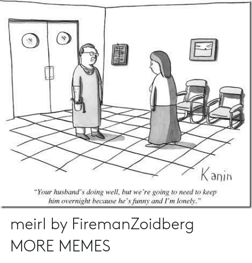 """Dank, Funny, and Memes: anih  """"Your husband's doing well, but we're going to need to keep  him overnight because he's funny and I'm lonely. meirl by FiremanZoidberg MORE MEMES"""