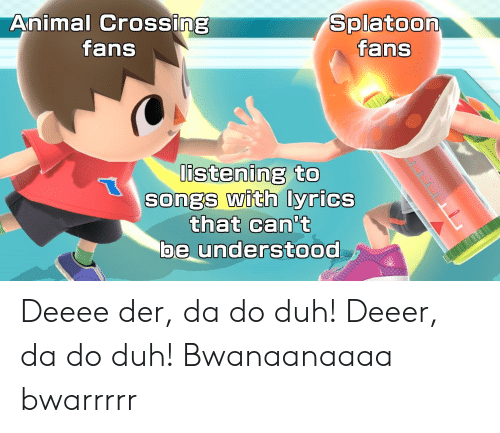 Animal Crossing: Animal CrosSIng  fans  Splatoon  fans  listening to  SongS with lyrics  that Can't  be understood Deeee der, da do duh! Deeer, da do duh! Bwanaanaaaa bwarrrrr