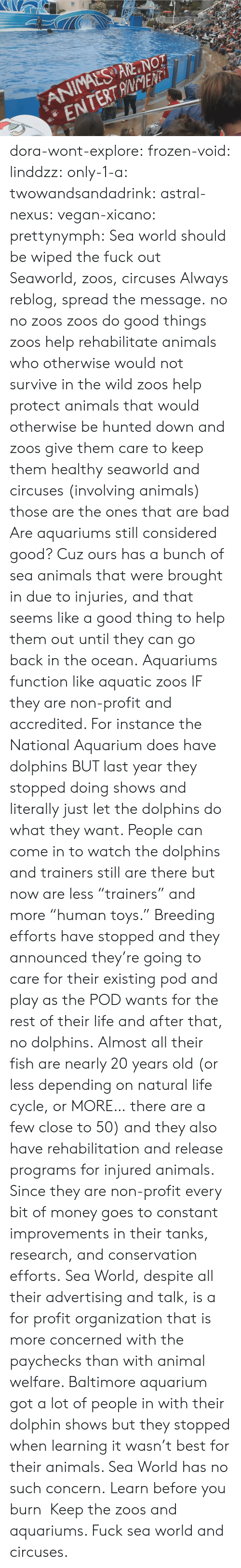 "SeaWorld: ANIMALS ARE NOT  ENTERTANENTi dora-wont-explore:   frozen-void:  linddzz:  only-1-a:  twowandsandadrink:  astral-nexus:  vegan-xicano:  prettynymph:  Sea world should be wiped the fuck out  Seaworld, zoos, circuses  Always reblog, spread the message.  no no zoos zoos do good things zoos help rehabilitate animals who otherwise would not survive in the wild zoos help protect animals that would otherwise be hunted down and zoos give them care to keep them healthy seaworld and circuses (involving animals) those are the ones that are bad  Are aquariums still considered good? Cuz ours has a bunch of sea animals that were brought in due to injuries, and that seems like a good thing to help them out until they can go back in the ocean.  Aquariums function like aquatic zoos IF they are non-profit and accredited. For instance the National Aquarium does have dolphins BUT last year they stopped doing shows and literally just let the dolphins do what they want. People can come in to watch the dolphins and trainers still are there but now are less ""trainers"" and more ""human toys."" Breeding efforts have stopped and they announced they're going to care for their existing pod and play as the POD wants for the rest of their life and after that, no dolphins. Almost all their fish are nearly 20 years old (or less depending on natural life cycle, or MORE… there are a few close to 50) and they also have rehabilitation and release programs for injured animals. Since they are non-profit every bit of money goes to constant improvements in their tanks, research, and conservation efforts. Sea World, despite all their advertising and talk, is a for profit organization that is more concerned with the paychecks than with animal welfare. Baltimore aquarium got a lot of people in with their dolphin shows but they stopped when learning it wasn't best for their animals. Sea World has no such concern.  Learn before you burn   Keep the zoos and aquariums. Fuck sea world and circuses."