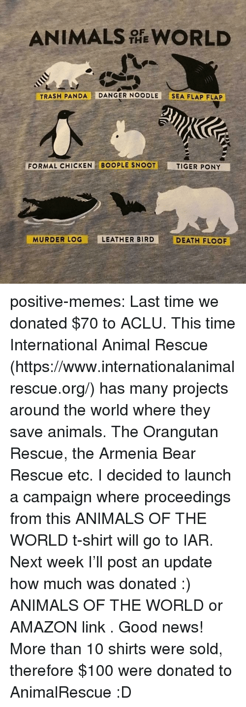 Aclu: ANIMALS WORLD  THE  TRASH PANDA DANGER NOODLE SEA FLAP FLAP  FORMAL CHICKEN BOOPLE SNOOT  TIGER PONY  MURDER LOG  LEATHER BIRD  DEATH FLOOF positive-memes:  Last time we donated $70 to ACLU. This time International Animal Rescue (https://www.internationalanimalrescue.org/) has many projects around the world where they save animals. The Orangutan Rescue, the Armenia Bear Rescue etc.  I decided to launch a campaign where proceedings from  this ANIMALS OF THE WORLD  t-shirt will go to IAR.  Next week I'll post an update how much was donated :)   ANIMALS OF THE WORLD  or  AMAZON link .  Good news! More than 10 shirts were sold, therefore $100 were donated to AnimalRescue :D