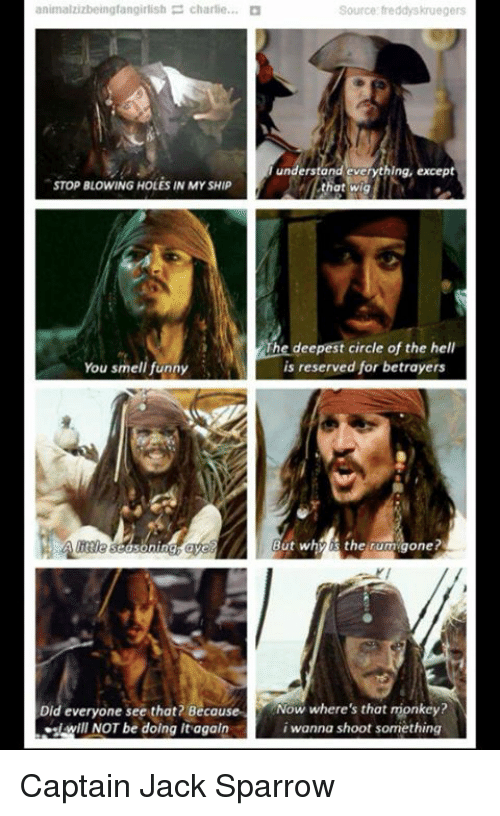 jack sparrow: animazizbeingfangitish-charlie  Source freddyskruegers  understand everything, except  STOP BLOWING HOLES IN MY SHIP  .Ishatwig  that wigT  The deepest circle of the hell  is reserved for betrayers  You smell funny  littie  But whyis the rumigone?  Did everyone see that? BecouseNow where's that monkey?  i wanna shoot something  JWIll NOT be doing itagaln Captain Jack Sparrow