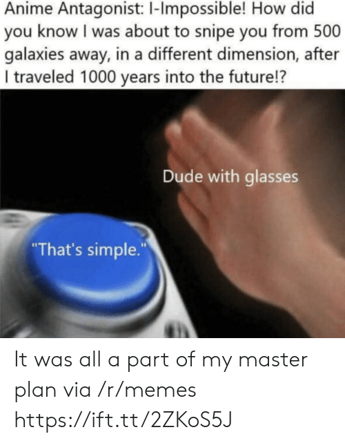 """anime: Anime Antagonist: 1-Impossible! How did  you know I was about to snipe you from 500  galaxies away, in a different dimension, after  I traveled 1000 years into the future!?  Dude with glasses  """"That's simple."""" It was all a part of my master plan via /r/memes https://ift.tt/2ZKoS5J"""