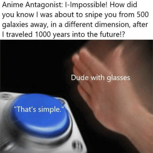 Anime, Dude, and Future: Anime Antagonist: I-lmpossible! How did  you know I was about to snipe you from 500  galaxies away, in a different dimension, after  I traveled 1000 years into the future!?  Dude with glasses  That's simple.""