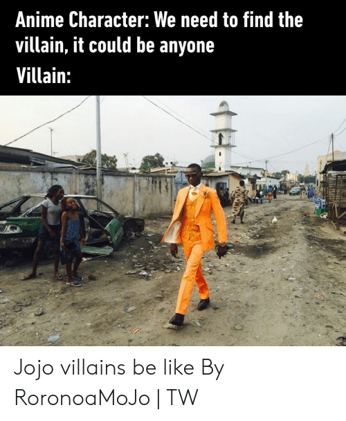 Anime Character: Anime Character: We need to find the  villain, it could be anyone  Villain: Jojo villains be like  By RoronoaMoJo | TW