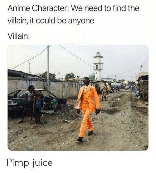 Anime, Juice, and Villain: Anime Character: We need to find the  villain, it could be anyone  Villain:  H Pimp juice
