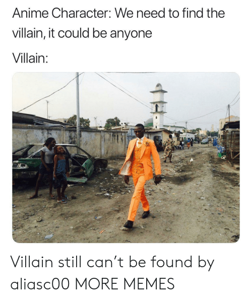 Anime Character: Anime Character: We need to find the  villain, it could be anyone  Villain:  H Villain still can't be found by aliasc00 MORE MEMES